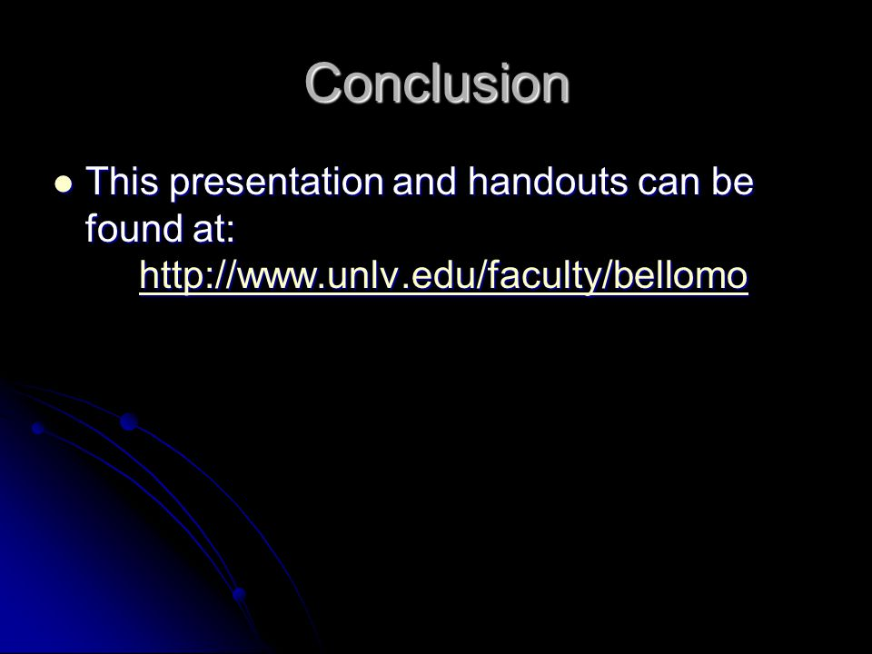 Conclusion This presentation and handouts can be found at: http://www.unlv.edu/faculty/bellomo This presentation and handouts can be found at: http://www.unlv.edu/faculty/bellomohttp://www.unlv.edu/faculty/bellomo
