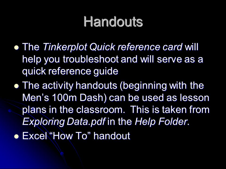 Handouts The Tinkerplot Quick reference card will help you troubleshoot and will serve as a quick reference guide The Tinkerplot Quick reference card will help you troubleshoot and will serve as a quick reference guide The activity handouts (beginning with the Men's 100m Dash) can be used as lesson plans in the classroom.