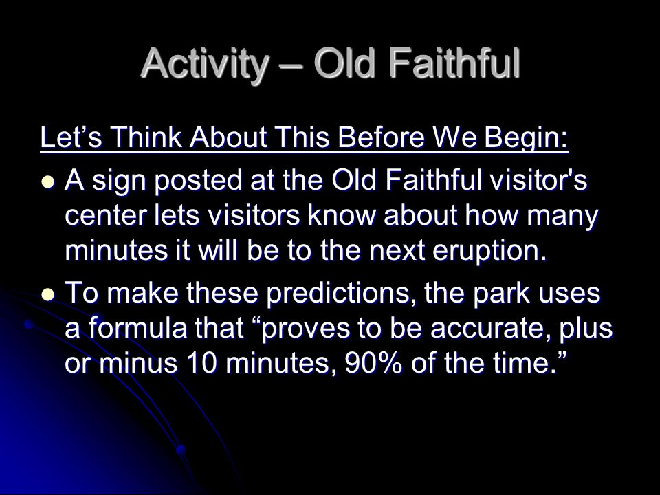 Activity – Old Faithful Let's Think About This Before We Begin: A sign posted at the Old Faithful visitor s center lets visitors know about how many minutes it will be to the next eruption.