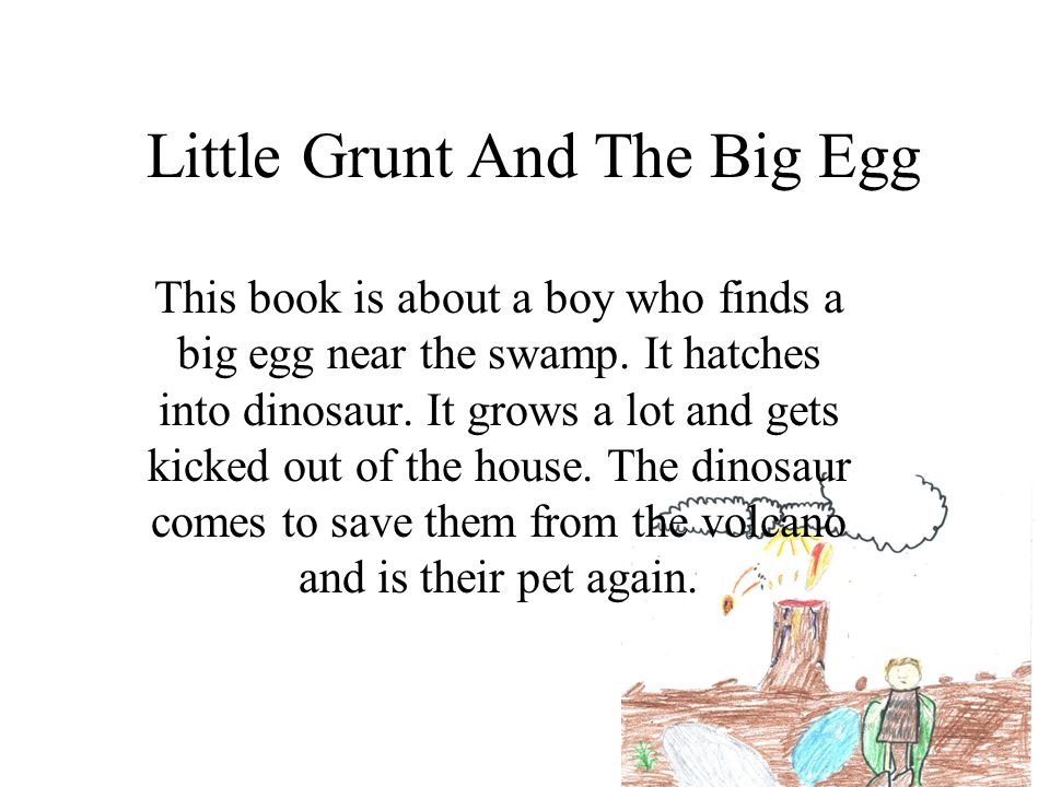 Little Grunt And The Big Egg This book is about a boy who finds a big egg near the swamp. It hatches into dinosaur. It grows a lot and gets kicked out