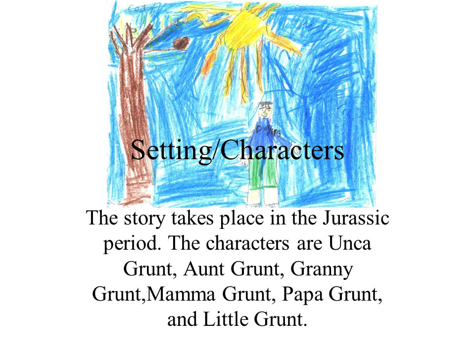 Setting/Characters The story takes place in the Jurassic period. The characters are Unca Grunt, Aunt Grunt, Granny Grunt,Mamma Grunt, Papa Grunt, and