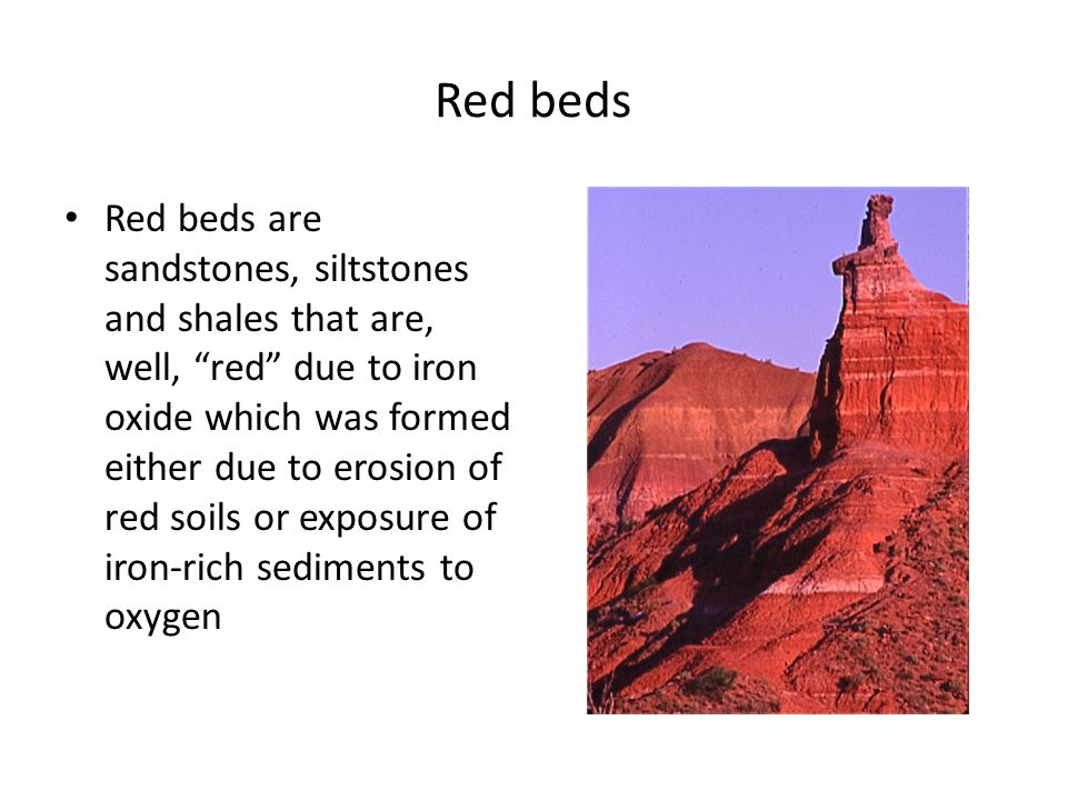 Red beds Red beds are sandstones, siltstones and shales that are, well, red due to iron oxide which was formed either due to erosion of red soils or exposure of iron-rich sediments to oxygen