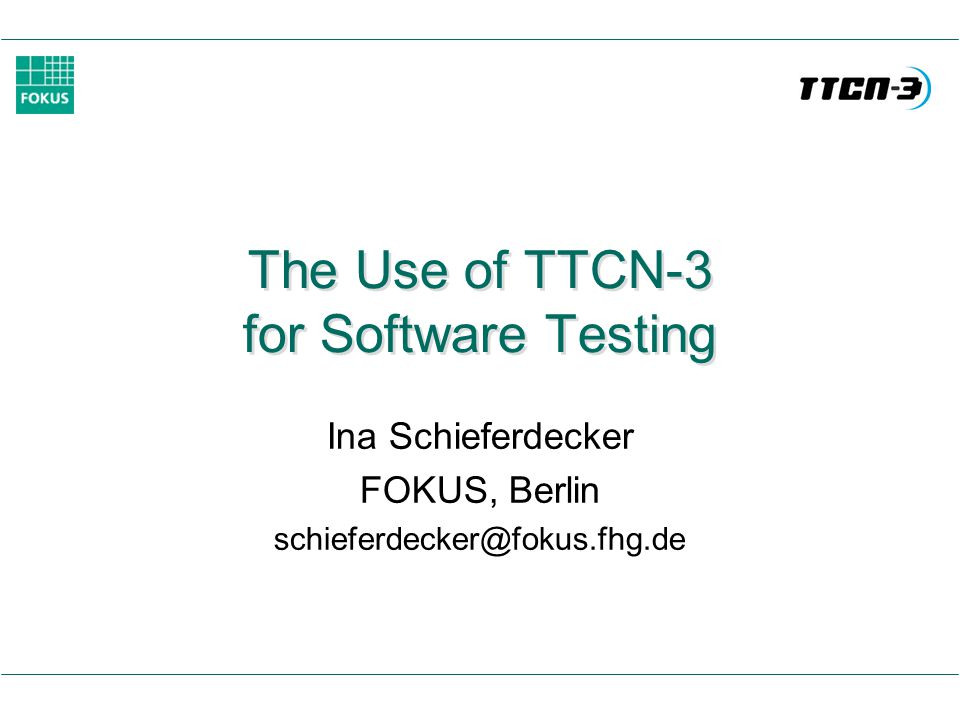 The Use of TTCN-3 for Software Testing Ina Schieferdecker FOKUS, Berlin schieferdecker@fokus.fhg.de