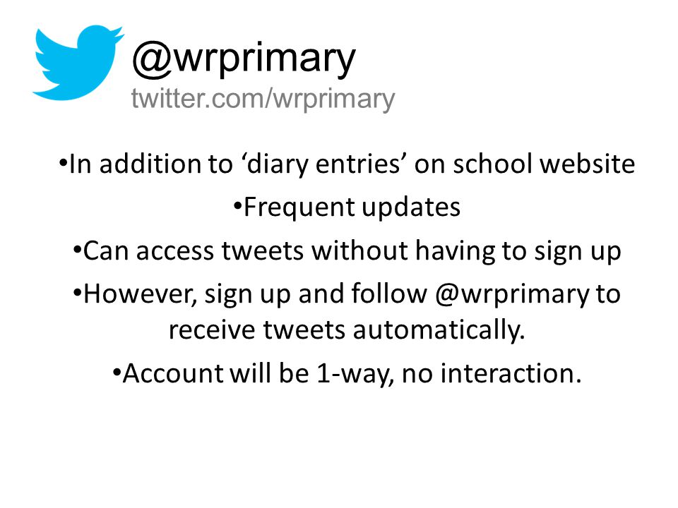 In addition to 'diary entries' on school website Frequent updates Can access tweets without having to sign up However, sign up and follow @wrprimary t