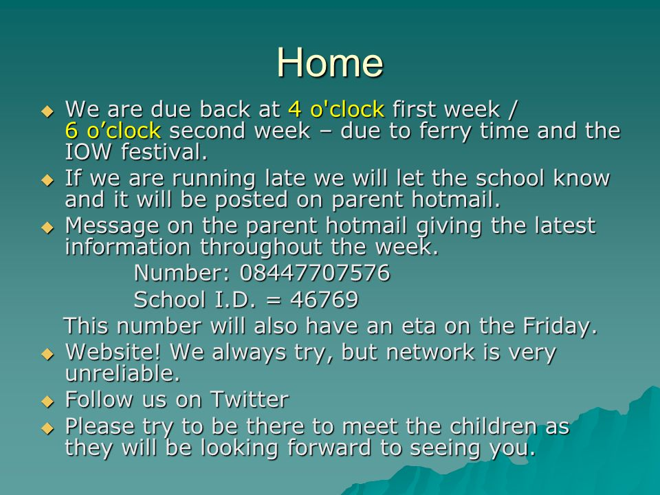 Home  We are due back at 4 o'clock first week / 6 o'clock second week – due to ferry time and the IOW festival.  If we are running late we will let