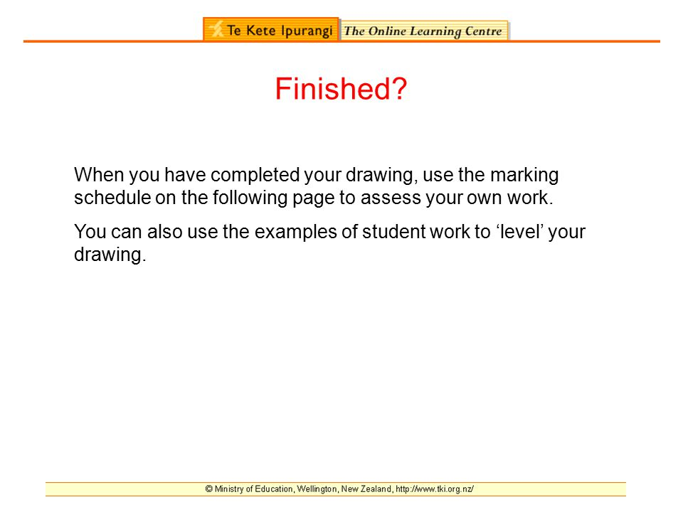 Finished? When you have completed your drawing, use the marking schedule on the following page to assess your own work. You can also use the examples