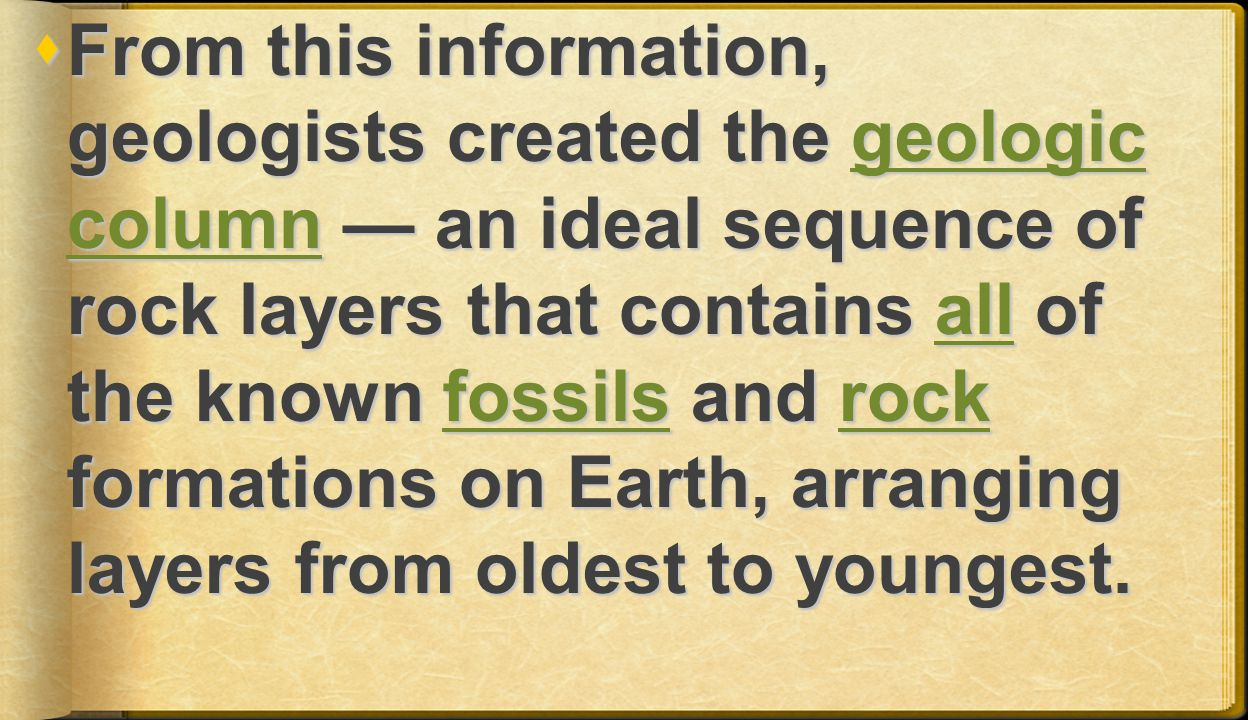  From this information, geologists created the geologic column — an ideal sequence of rock layers that contains all of the known fossils and rock formations on Earth, arranging layers from oldest to youngest.