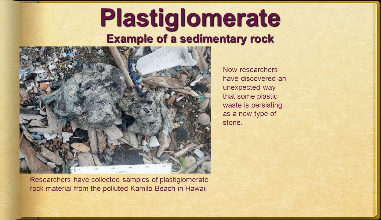 Plastiglomerate Example of a sedimentary rock Now researchers have discovered an unexpected way that some plastic waste is persisting: as a new type of stone.