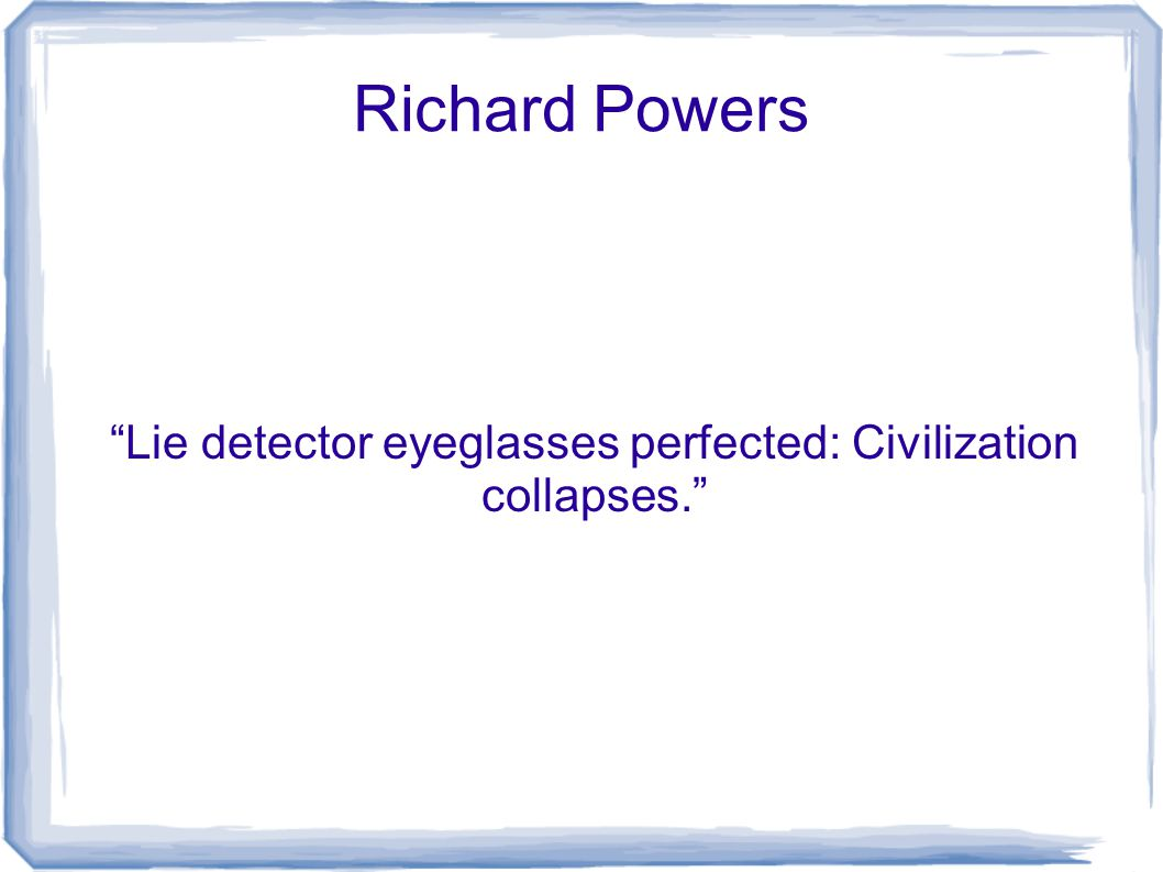 Richard Powers Lie detector eyeglasses perfected: Civilization collapses.
