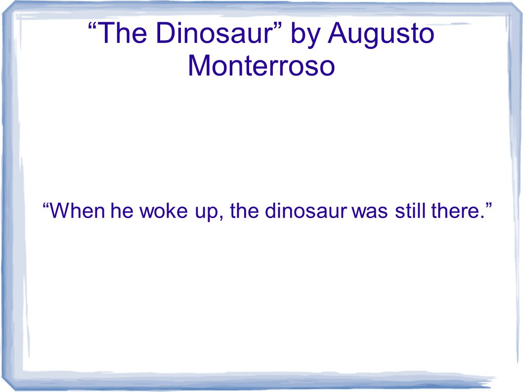 The Dinosaur by Augusto Monterroso When he woke up, the dinosaur was still there.