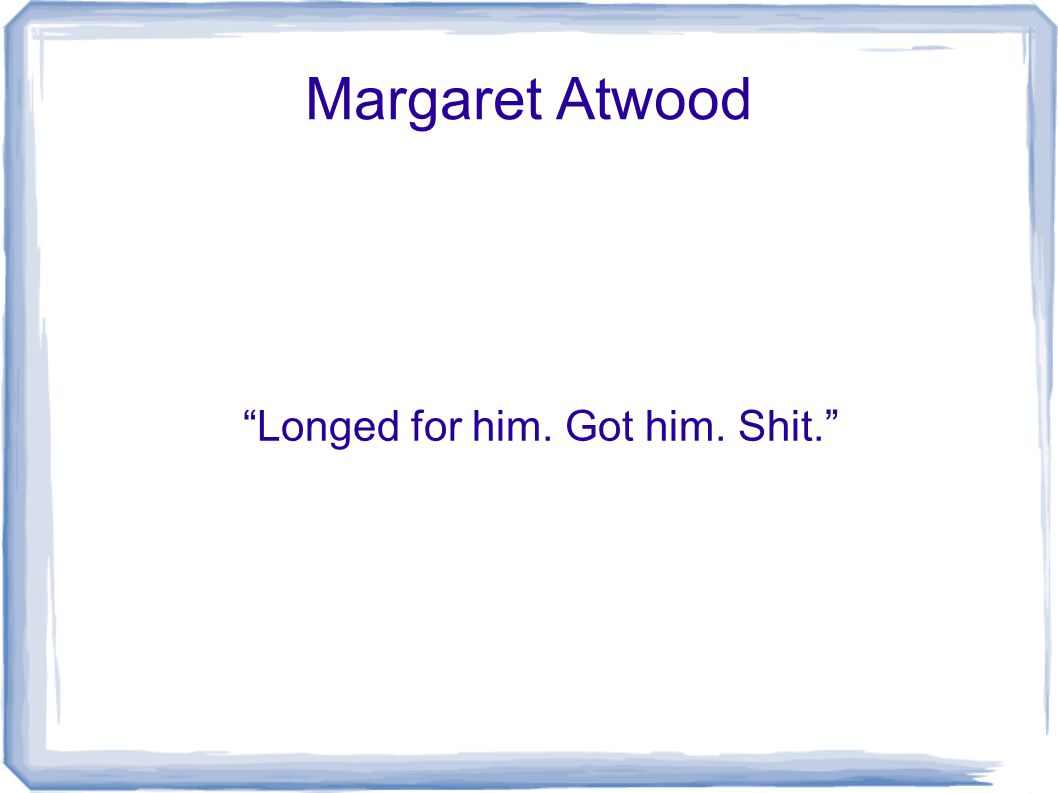 Margaret Atwood Longed for him. Got him. Shit.