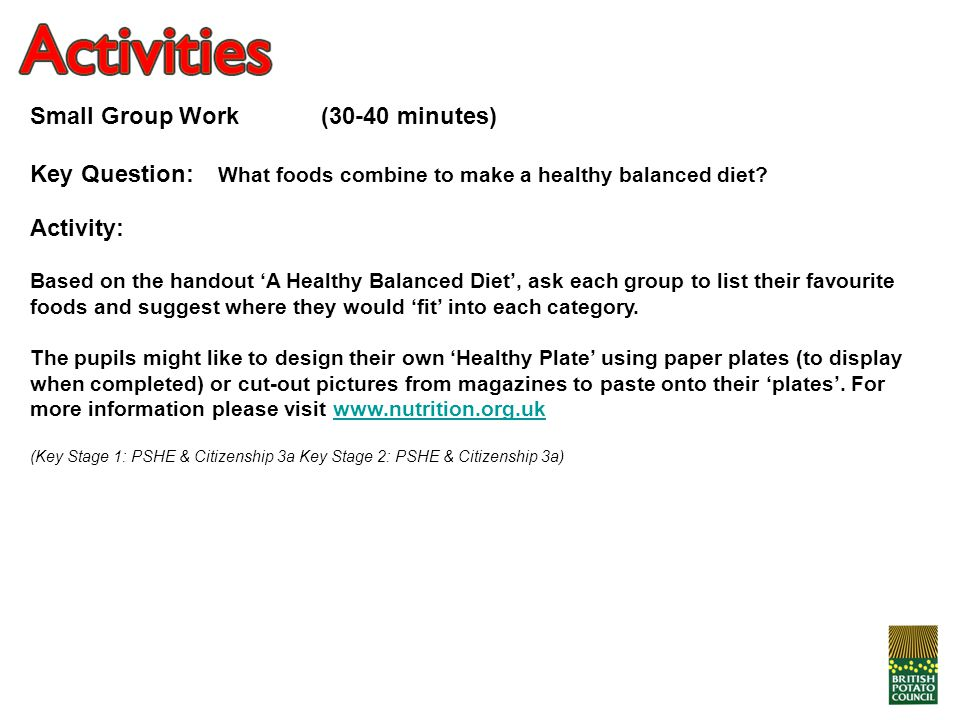 Small Group Work (30-40 minutes) Key Question: What foods combine to make a healthy balanced diet? Activity: Based on the handout 'A Healthy Balanced