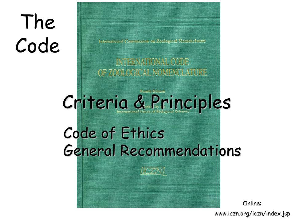 The Code Criteria & Principles Online:www.iczn.org/iczn/index.jsp Code of Ethics General Recommendations