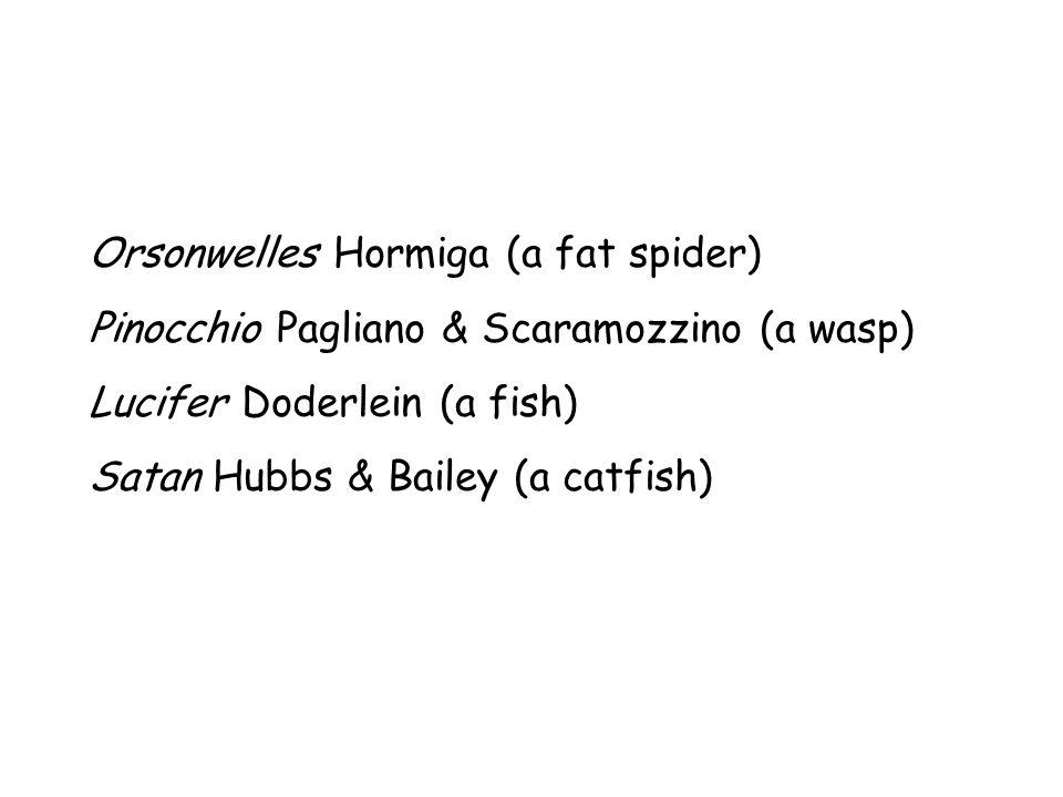 Orsonwelles Hormiga (a fat spider) Pinocchio Pagliano & Scaramozzino (a wasp) Lucifer Doderlein (a fish) Satan Hubbs & Bailey (a catfish)