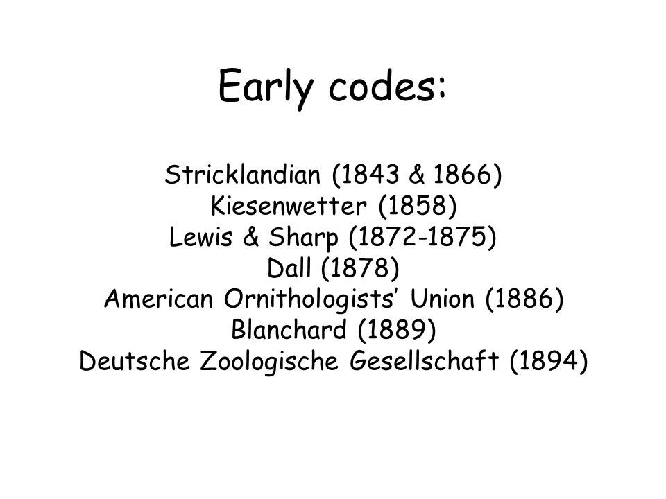 Early codes: Stricklandian (1843 & 1866) Kiesenwetter (1858) Lewis & Sharp (1872-1875) Dall (1878) American Ornithologists' Union (1886) Blanchard (1889) Deutsche Zoologische Gesellschaft (1894)