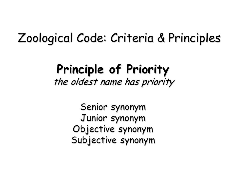 Principle of Priority the oldest name has priority Senior synonym Junior synonym Objective synonym Subjective synonym Zoological Code: Criteria & Principles