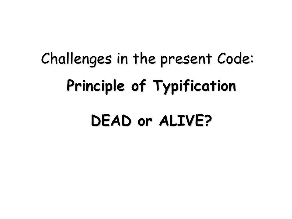 Challenges in the present Code: Principle of Typification DEAD or ALIVE