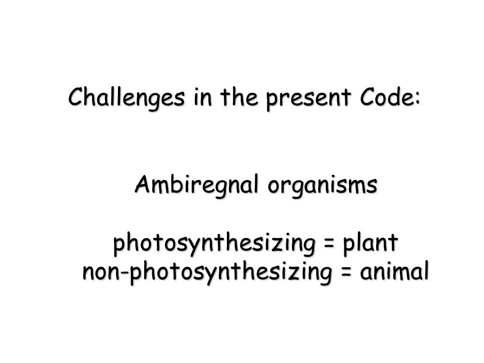 Ambiregnal organisms photosynthesizing = plant non-photosynthesizing = animal Challenges in the present Code: