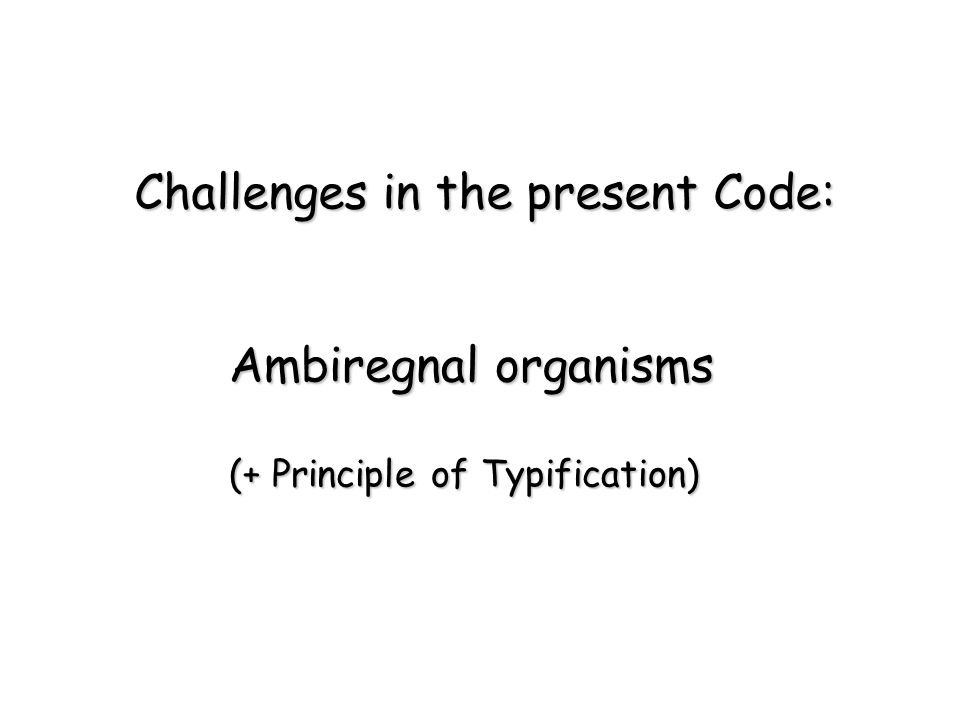 Ambiregnal organisms (+ Principle of Typification) Challenges in the present Code: