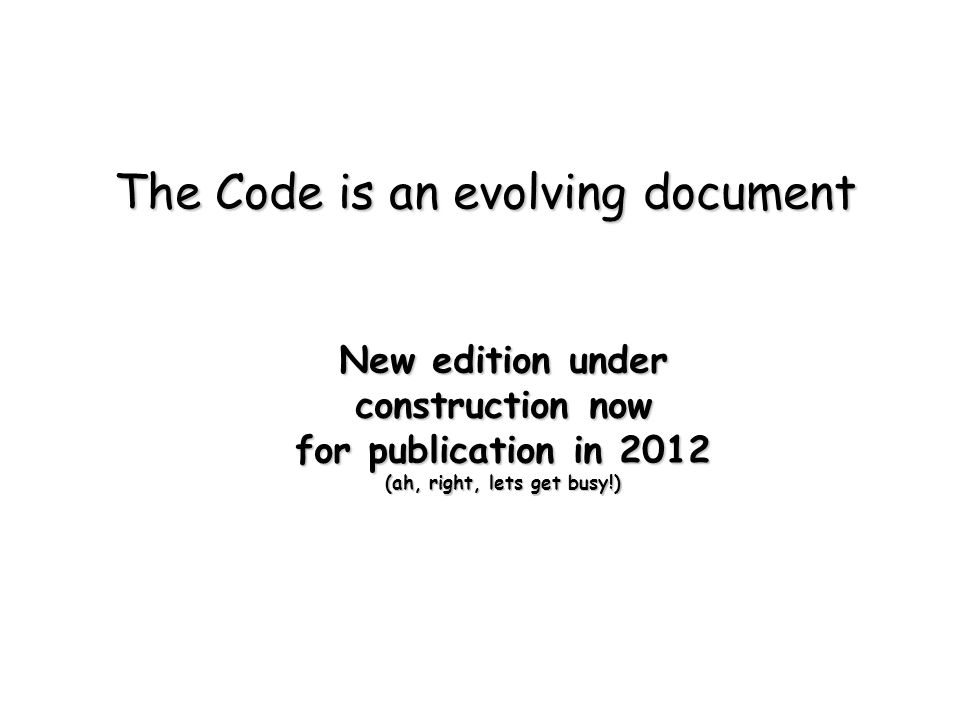 The Code is an evolving document New edition under construction now for publication in 2012 (ah, right, lets get busy!)