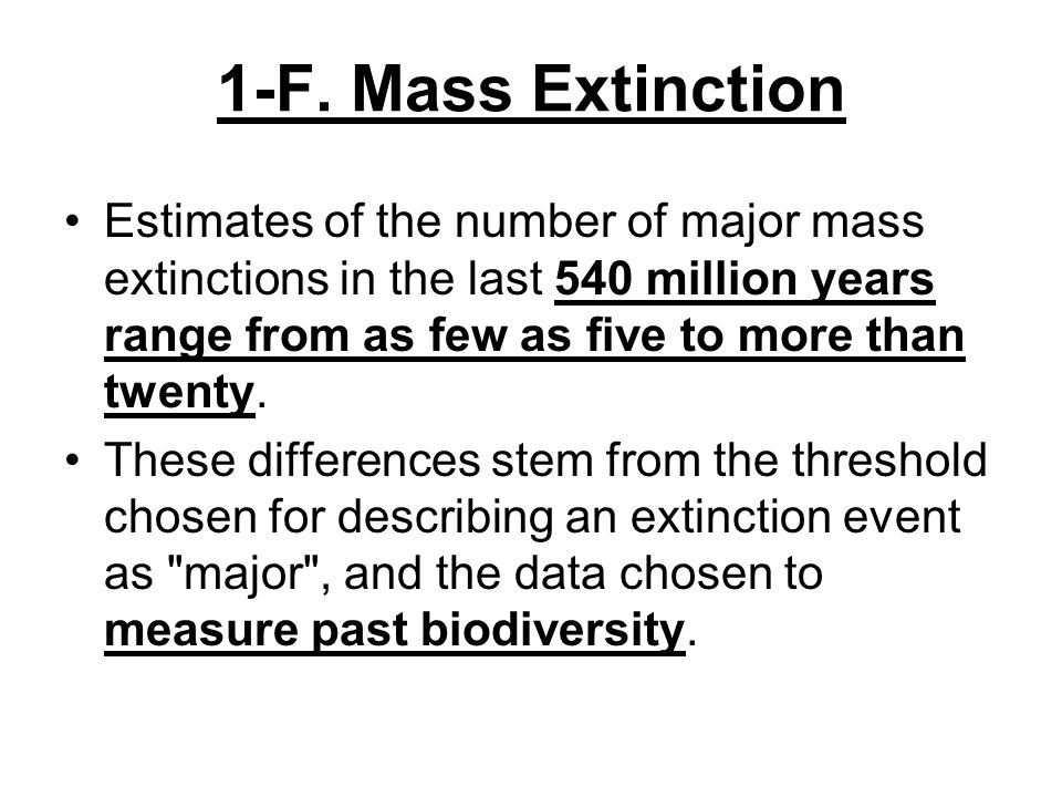 1-F. Mass Extinction Estimates of the number of major mass extinctions in the last 540 million years range from as few as five to more than twenty. Th
