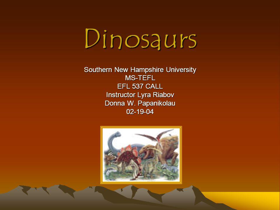 Dinosaurs Southern New Hampshire University MS-TEFL EFL 537 CALL Instructor Lyra Riabov Donna W. Papanikolau 02-19-04