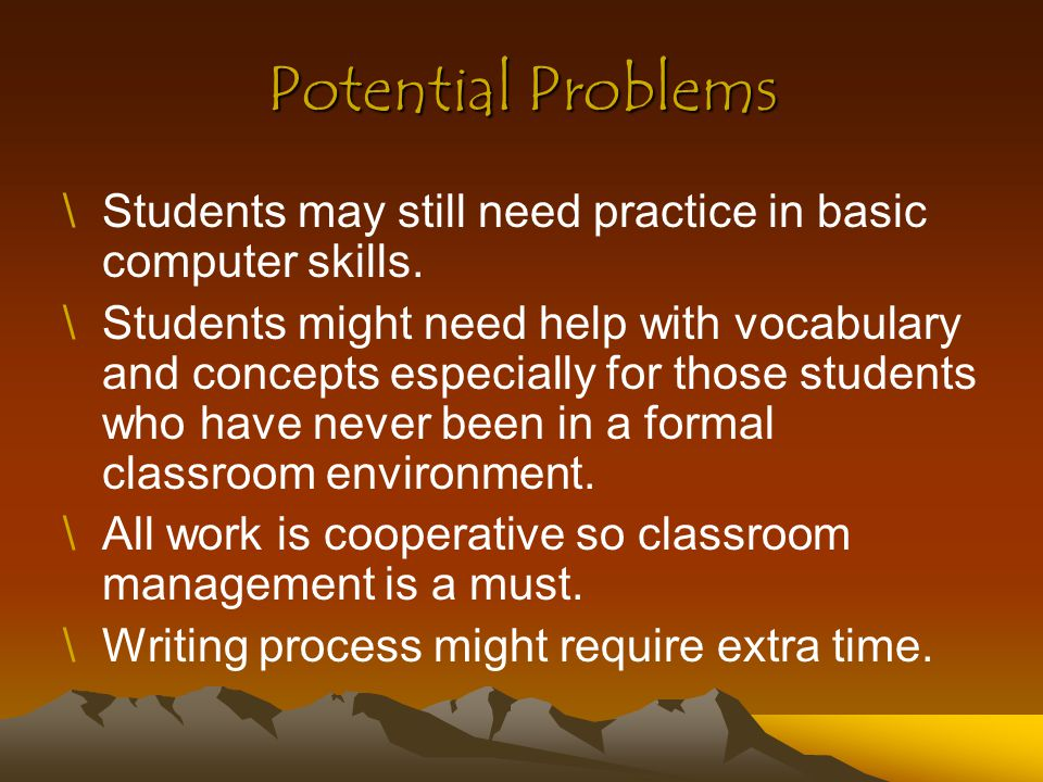Potential Problems \Students may still need practice in basic computer skills. \Students might need help with vocabulary and concepts especially for t