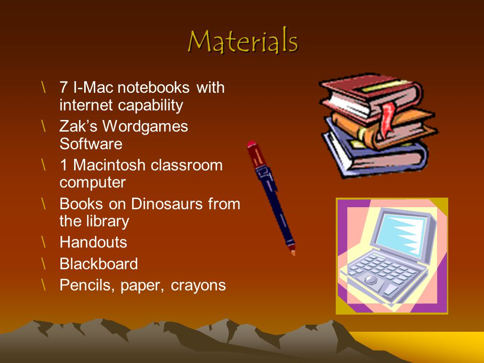 Materials \7 I-Mac notebooks with internet capability \Zak's Wordgames Software \1 Macintosh classroom computer \Books on Dinosaurs from the library \