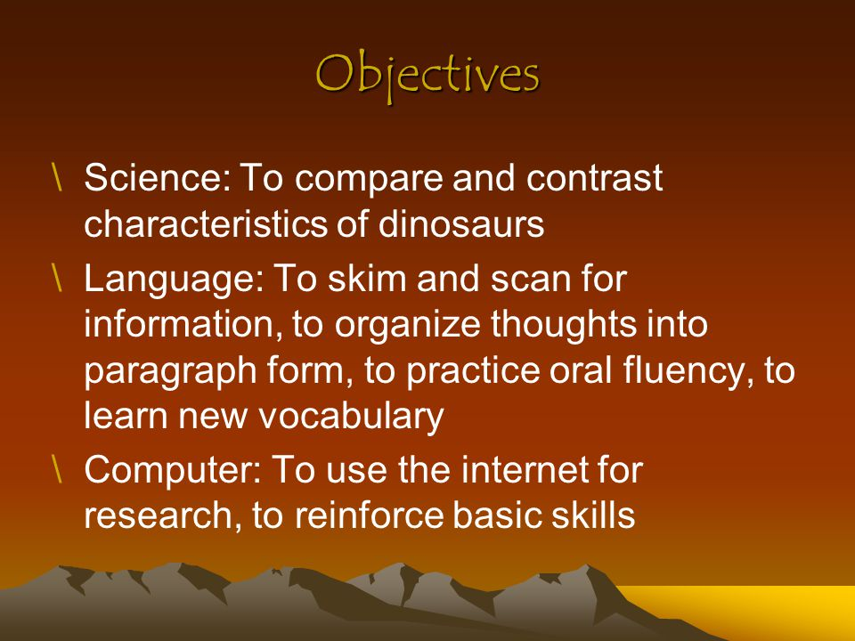 Objectives \Science: To compare and contrast characteristics of dinosaurs \Language: To skim and scan for information, to organize thoughts into parag