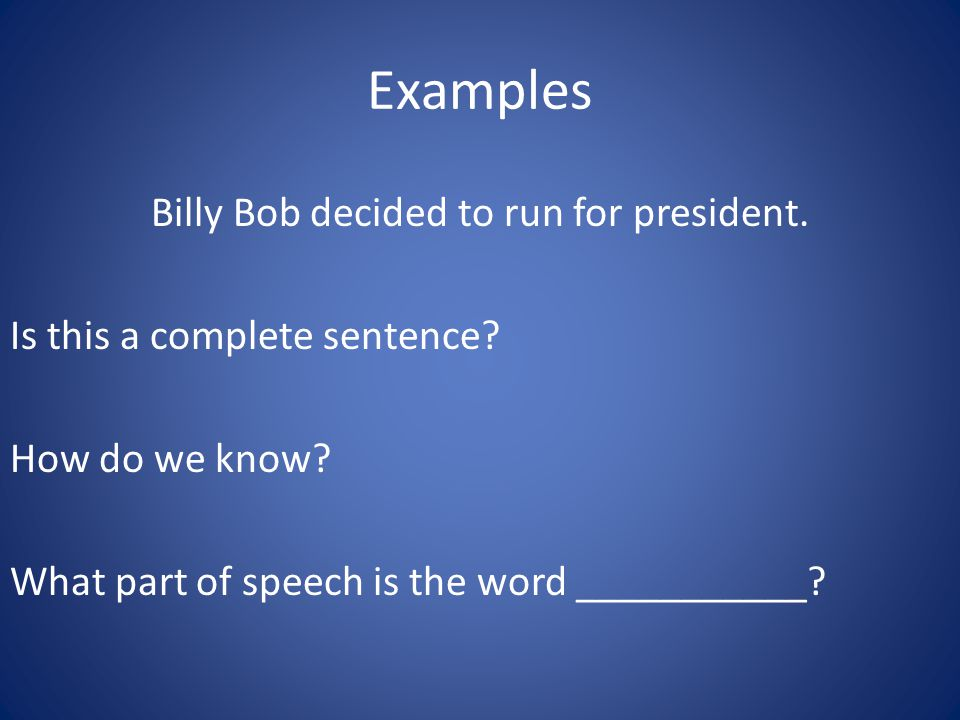 Examples Billy Bob decided to run for president. Is this a complete sentence? How do we know? What part of speech is the word ___________?