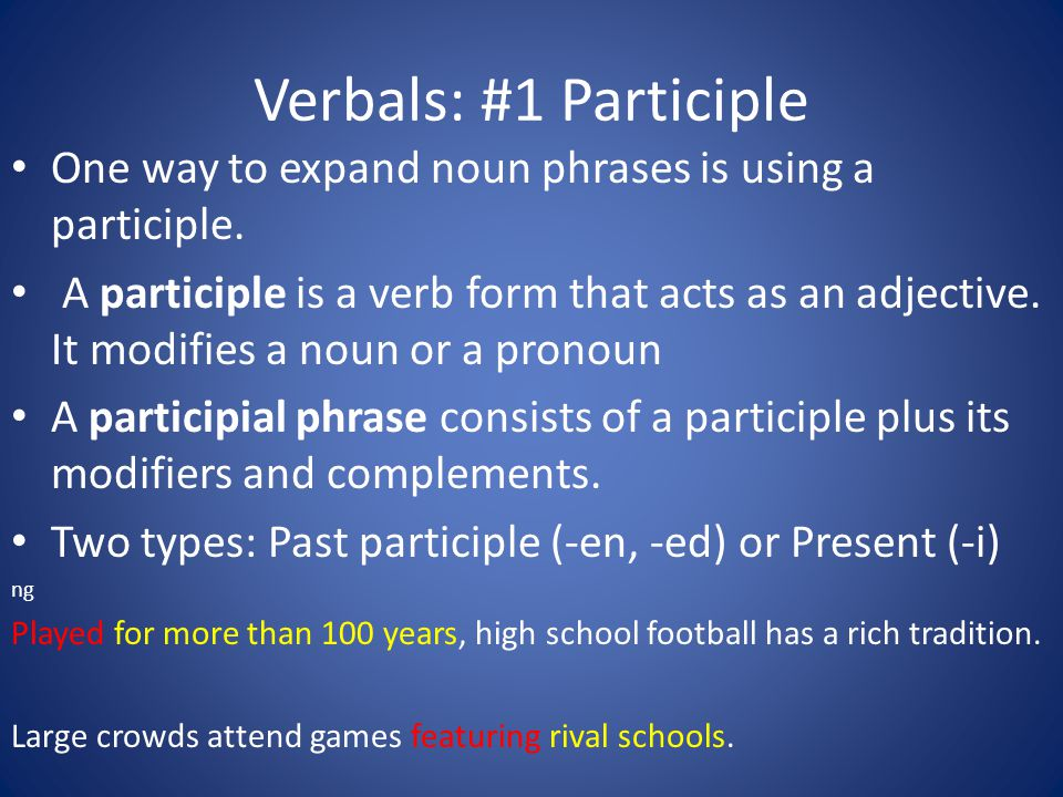 Verbals: #1 Participle One way to expand noun phrases is using a participle. A participle is a verb form that acts as an adjective. It modifies a noun