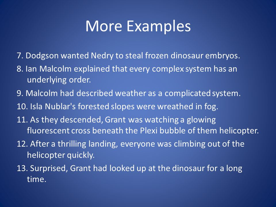 More Examples 7. Dodgson wanted Nedry to steal frozen dinosaur embryos. 8. Ian Malcolm explained that every complex system has an underlying order. 9.