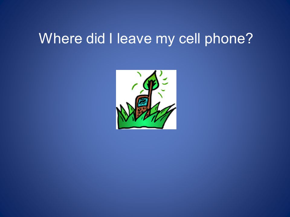 Where did I leave my cell phone?
