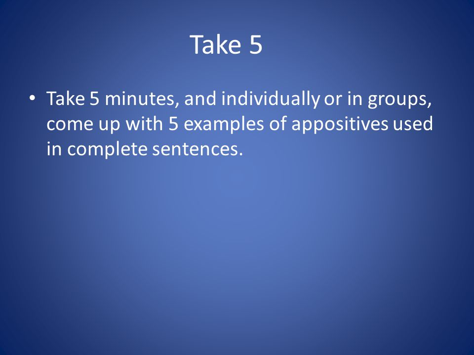 Take 5 Take 5 minutes, and individually or in groups, come up with 5 examples of appositives used in complete sentences.