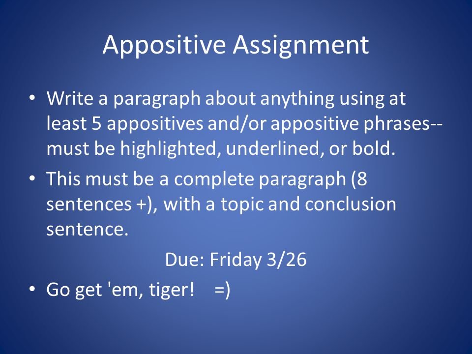 Appositive Assignment Write a paragraph about anything using at least 5 appositives and/or appositive phrases-- must be highlighted, underlined, or bo