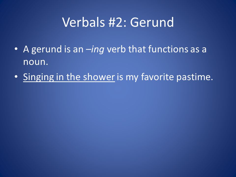 Verbals #2: Gerund A gerund is an –ing verb that functions as a noun. Singing in the shower is my favorite pastime.