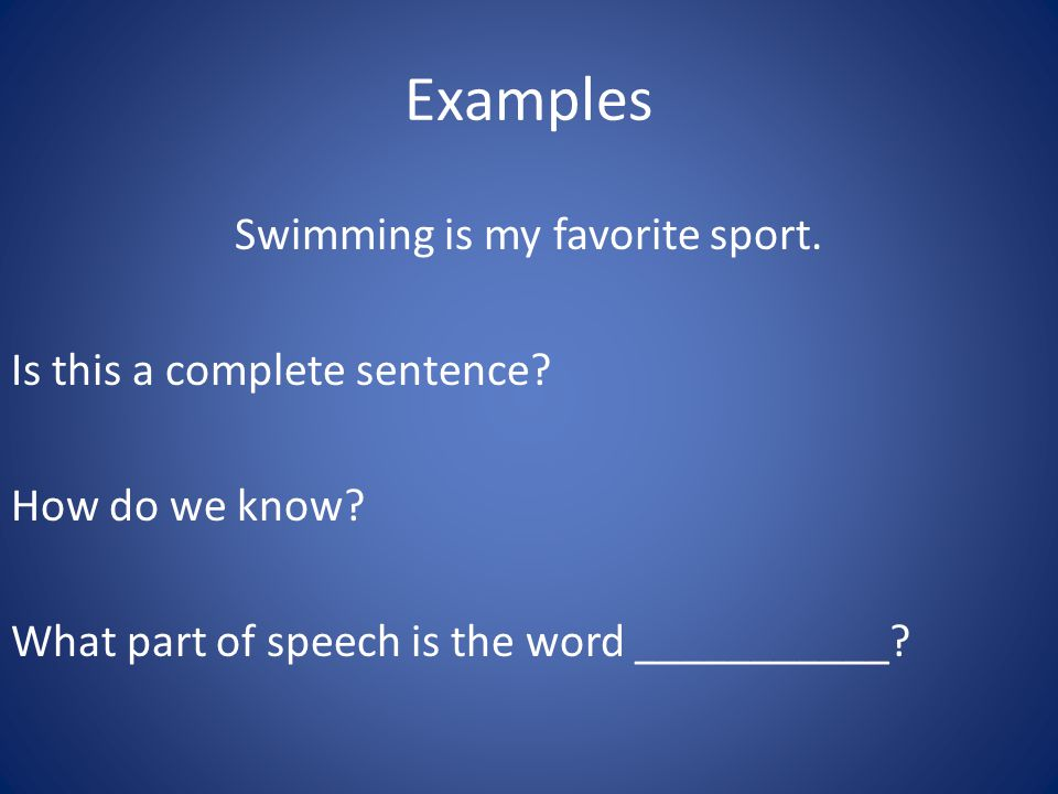 Examples Swimming is my favorite sport. Is this a complete sentence? How do we know? What part of speech is the word ___________?