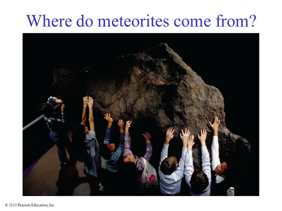© 2010 Pearson Education, Inc. Where do meteorites come from?