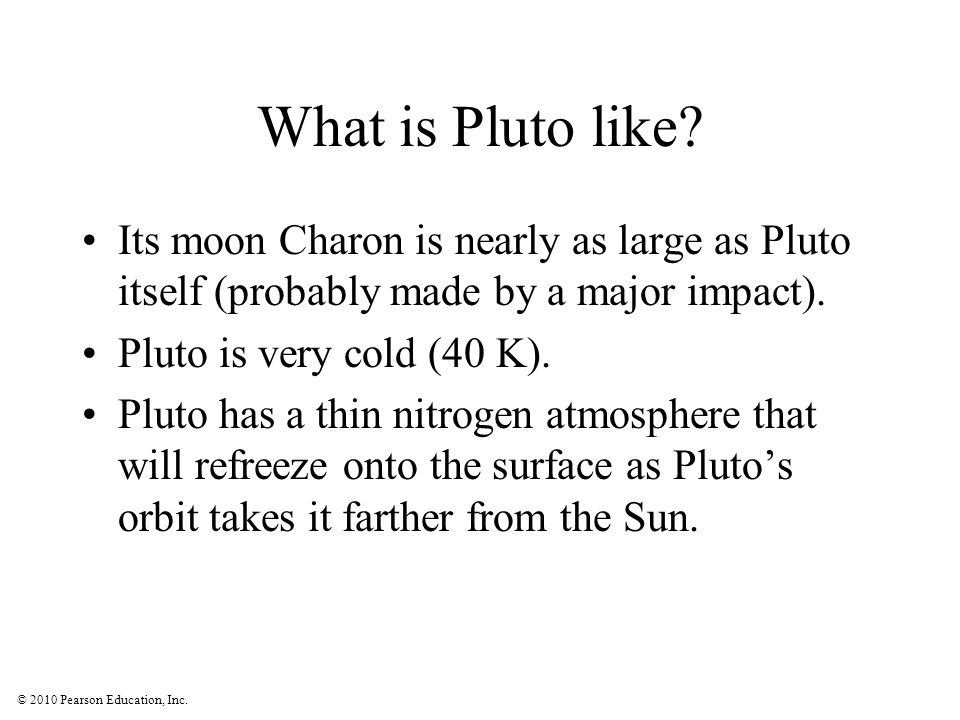 © 2010 Pearson Education, Inc. What is Pluto like? Its moon Charon is nearly as large as Pluto itself (probably made by a major impact). Pluto is very