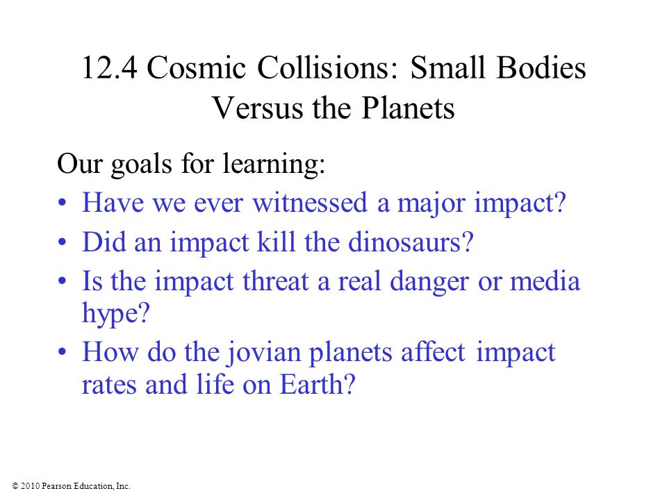 © 2010 Pearson Education, Inc. 12.4 Cosmic Collisions: Small Bodies Versus the Planets Our goals for learning: Have we ever witnessed a major impact?