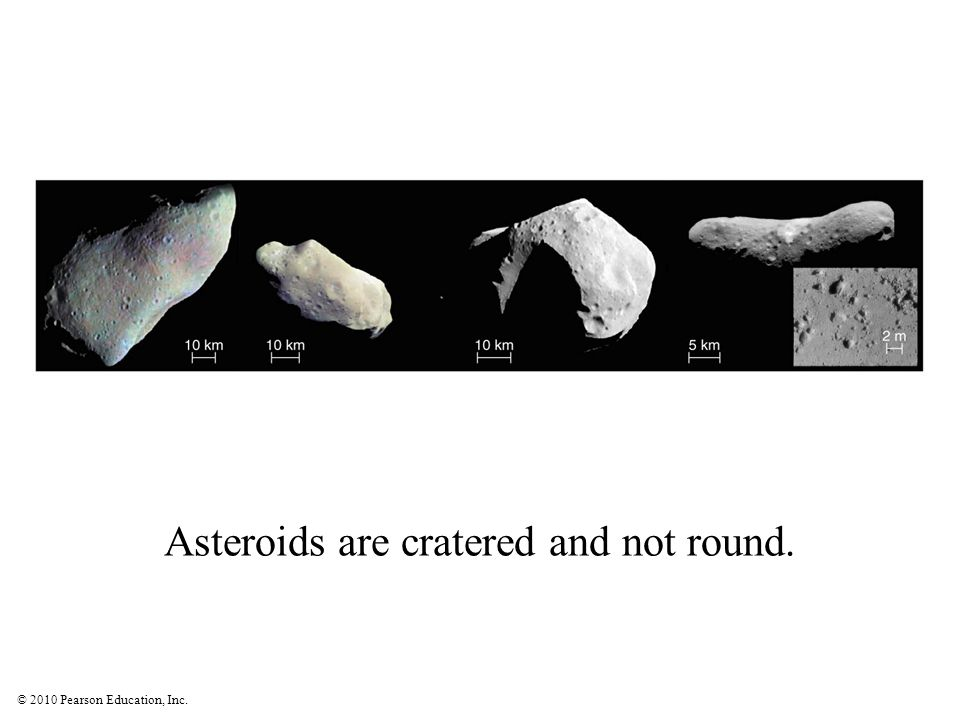 © 2010 Pearson Education, Inc. Asteroids are cratered and not round.