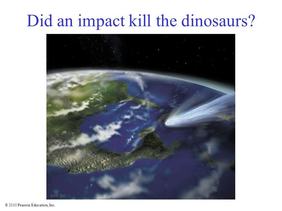 © 2010 Pearson Education, Inc. Did an impact kill the dinosaurs?