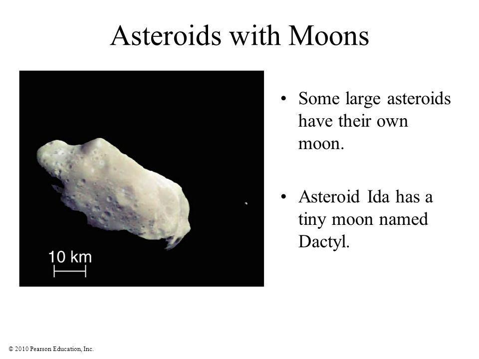 © 2010 Pearson Education, Inc. Asteroids with Moons Some large asteroids have their own moon. Asteroid Ida has a tiny moon named Dactyl.