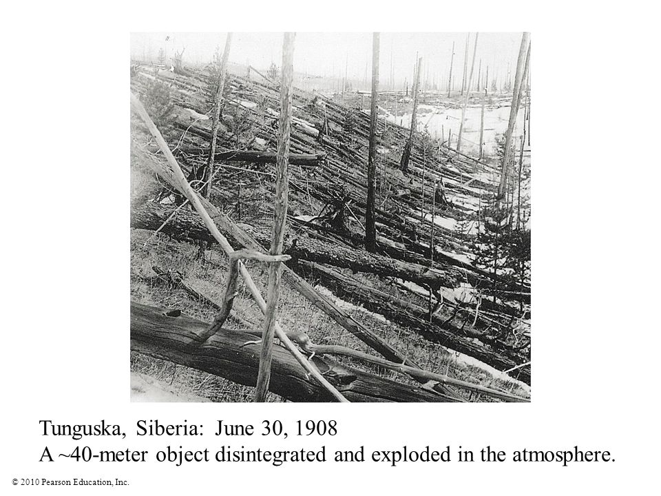 © 2010 Pearson Education, Inc. Tunguska, Siberia: June 30, 1908 A ~40-meter object disintegrated and exploded in the atmosphere.