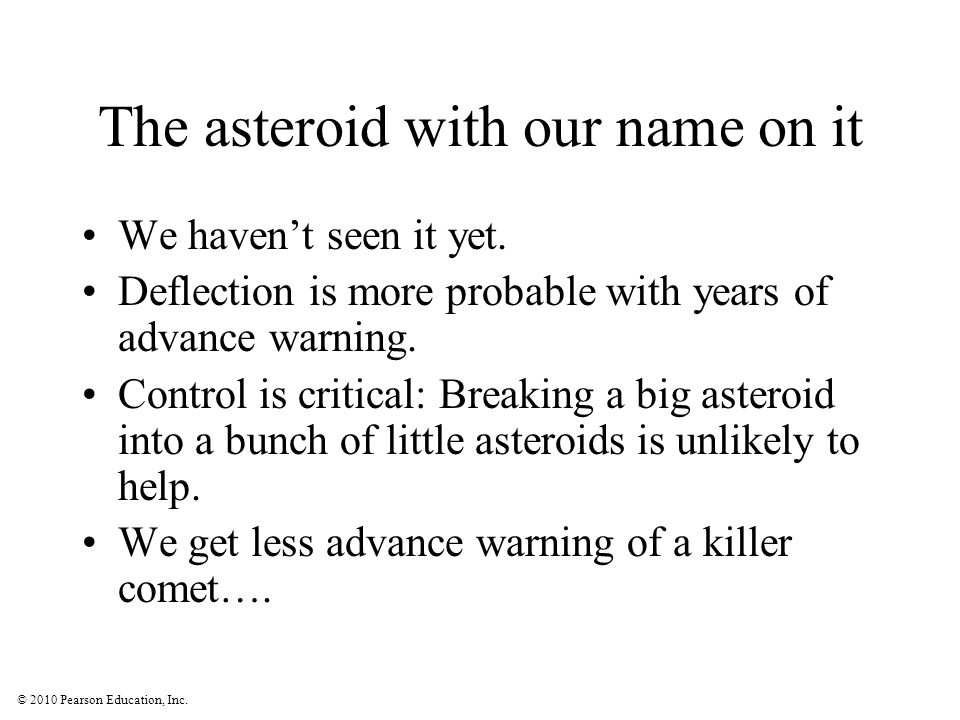 © 2010 Pearson Education, Inc. The asteroid with our name on it We haven't seen it yet. Deflection is more probable with years of advance warning. Con