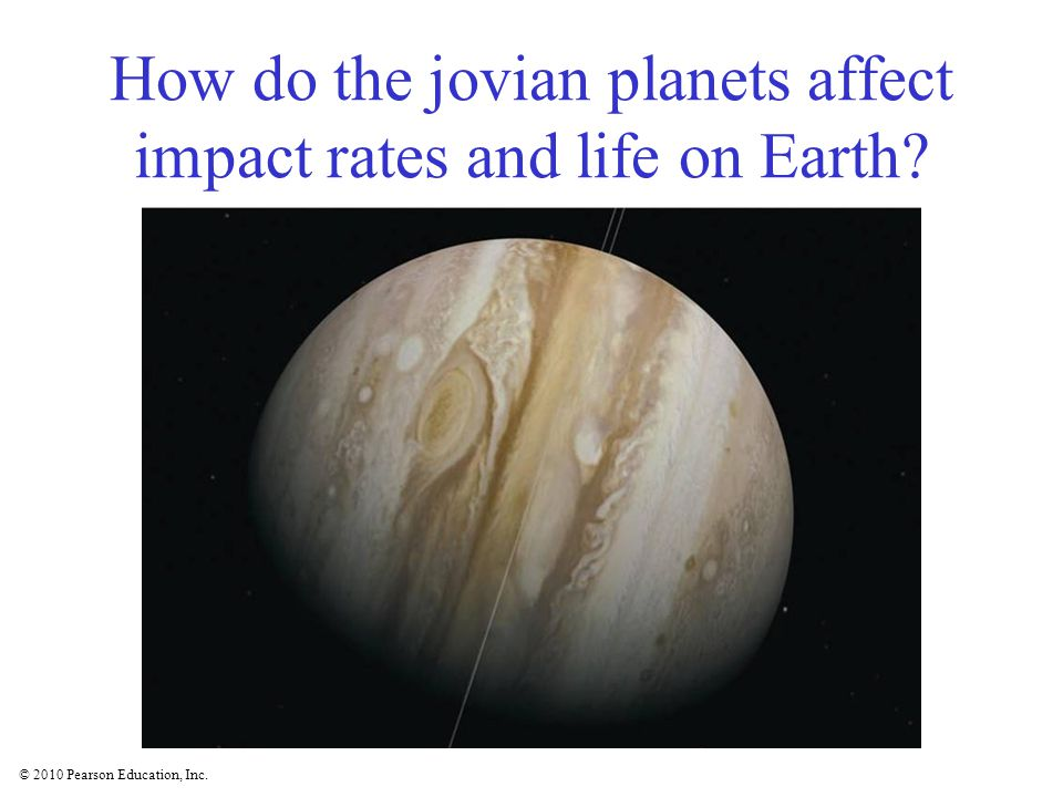 © 2010 Pearson Education, Inc. How do the jovian planets affect impact rates and life on Earth?