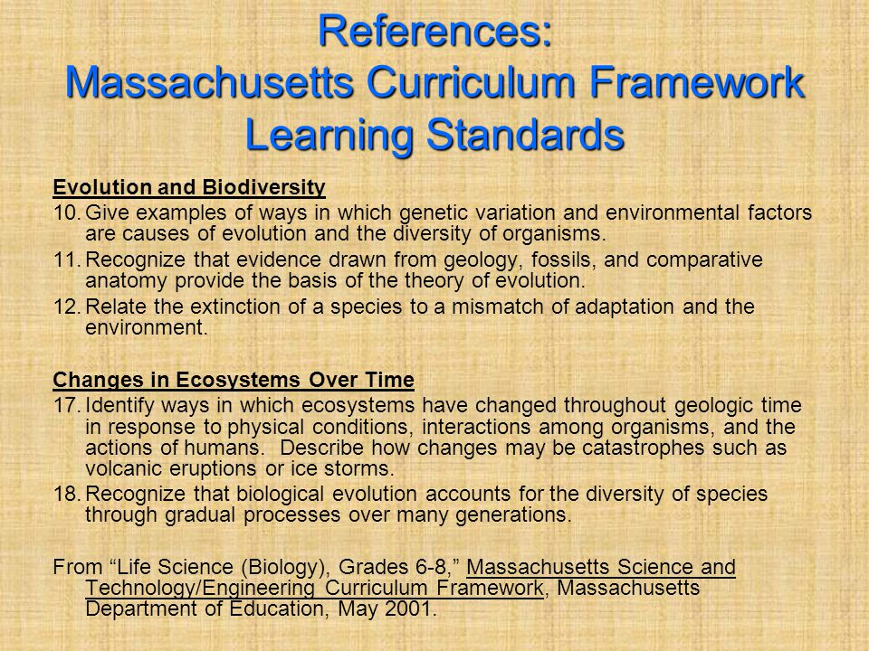 References: Massachusetts Curriculum Framework Learning Standards Evolution and Biodiversity 10.Give examples of ways in which genetic variation and environmental factors are causes of evolution and the diversity of organisms.