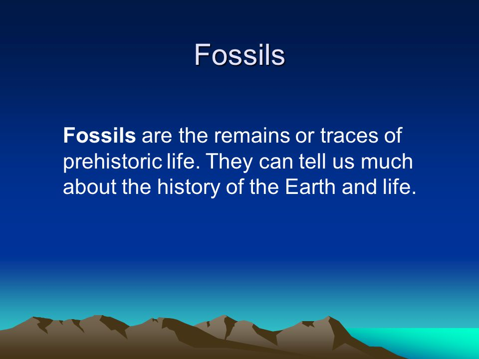 Fossils Fossils are the remains or traces of prehistoric life.