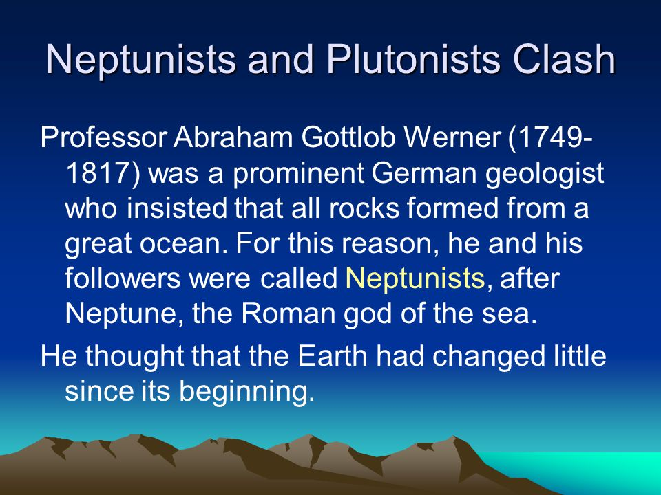 Neptunists and Plutonists Clash Professor Abraham Gottlob Werner (1749- 1817) was a prominent German geologist who insisted that all rocks formed from