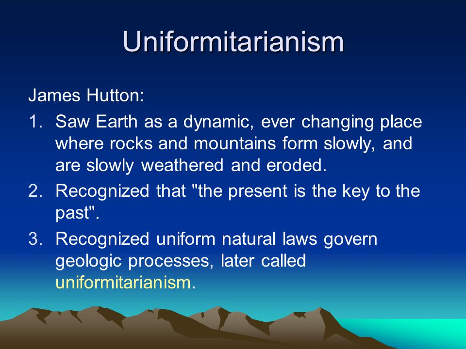 Uniformitarianism James Hutton: 1.Saw Earth as a dynamic, ever changing place where rocks and mountains form slowly, and are slowly weathered and eroded.